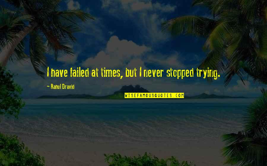 Rahul Dravid Best Quotes By Rahul Dravid: I have failed at times, but I never
