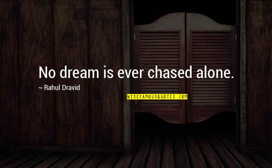 Rahul Dravid Best Quotes By Rahul Dravid: No dream is ever chased alone.