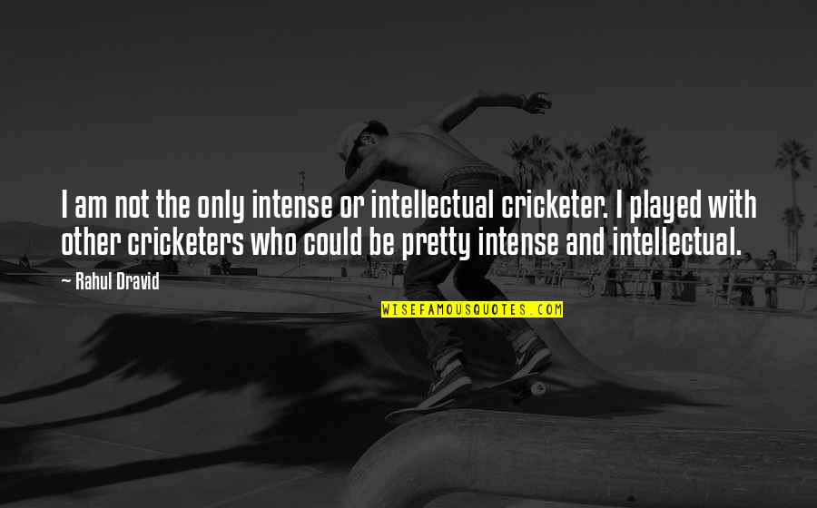 Rahul Dravid Best Quotes By Rahul Dravid: I am not the only intense or intellectual