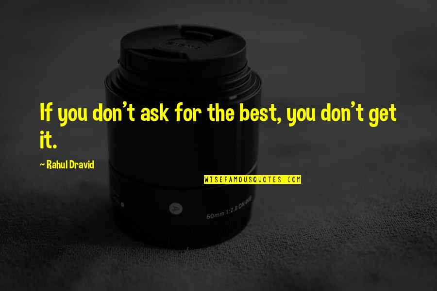 Rahul Dravid Best Quotes By Rahul Dravid: If you don't ask for the best, you