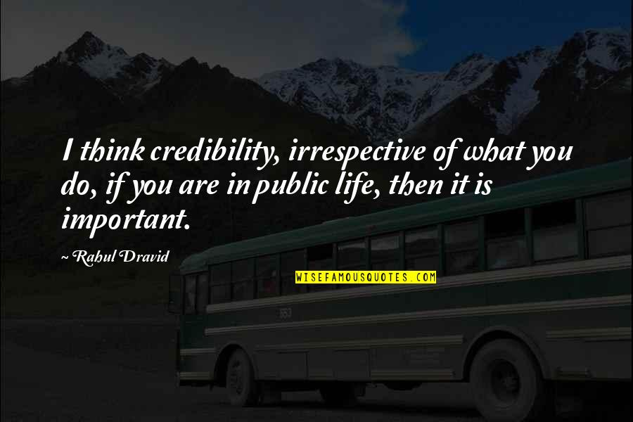 Rahul Dravid Best Quotes By Rahul Dravid: I think credibility, irrespective of what you do,