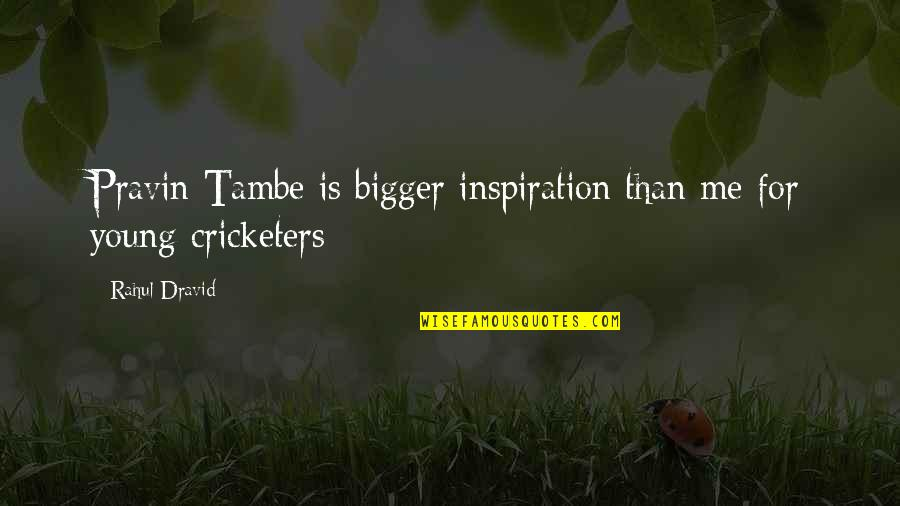Rahul Dravid Best Quotes By Rahul Dravid: Pravin Tambe is bigger inspiration than me for
