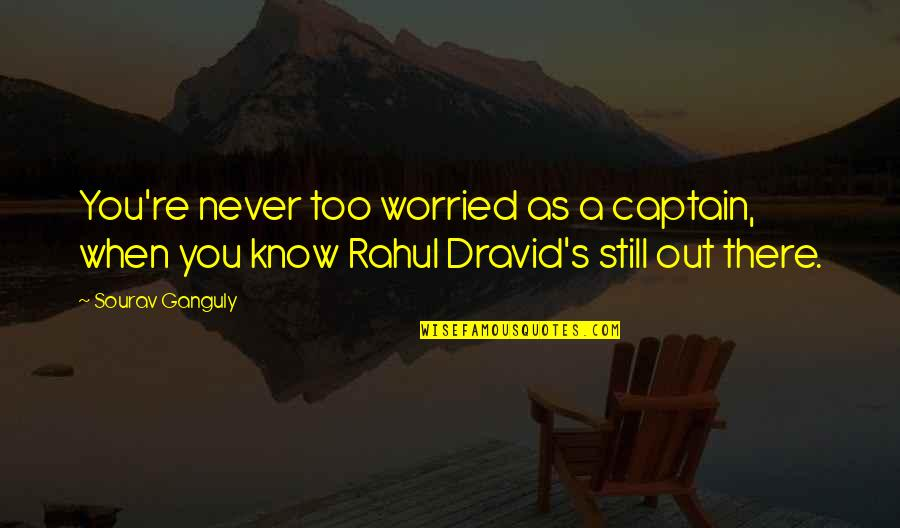 Rahul Dravid Best Quotes By Sourav Ganguly: You're never too worried as a captain, when