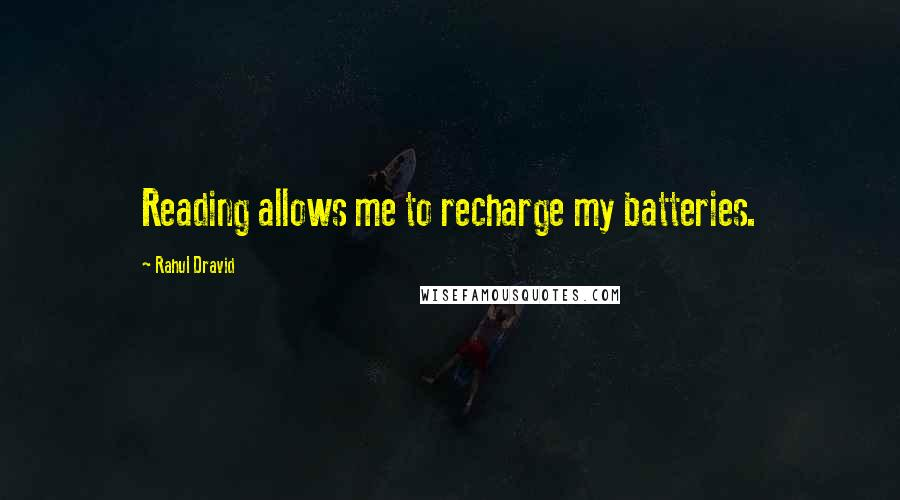 Rahul Dravid quotes: Reading allows me to recharge my batteries.