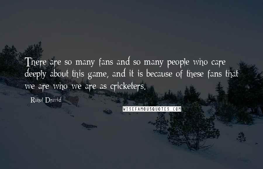 Rahul Dravid quotes: There are so many fans and so many people who care deeply about this game, and it is because of these fans that we are who we are as cricketers.