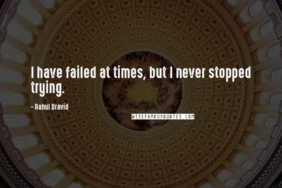 Rahul Dravid quotes: I have failed at times, but I never stopped trying.