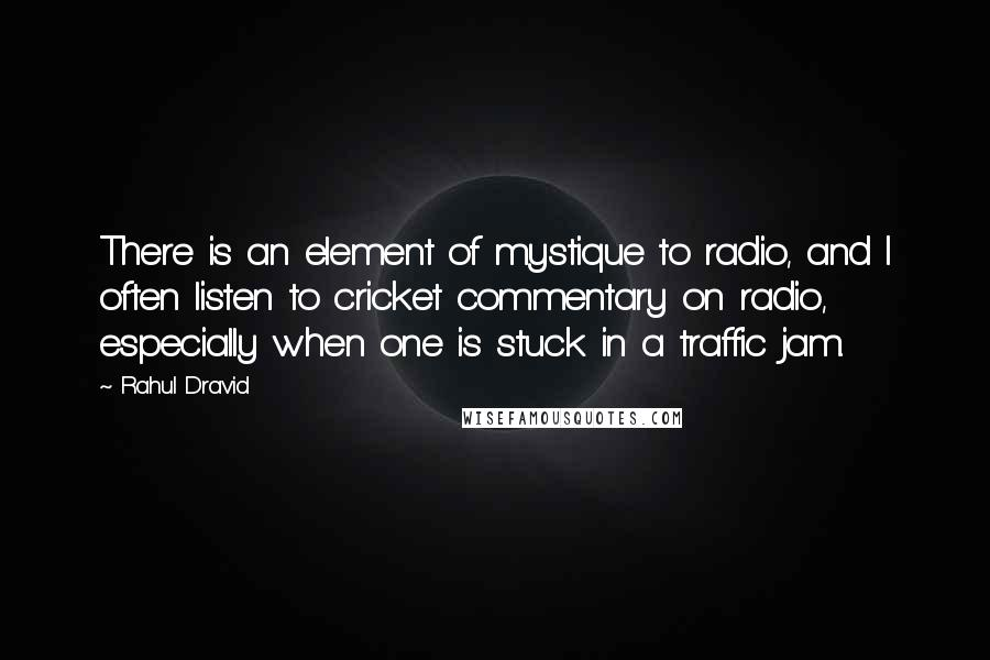 Rahul Dravid quotes: There is an element of mystique to radio, and I often listen to cricket commentary on radio, especially when one is stuck in a traffic jam.