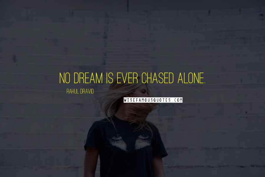 Rahul Dravid quotes: No dream is ever chased alone.