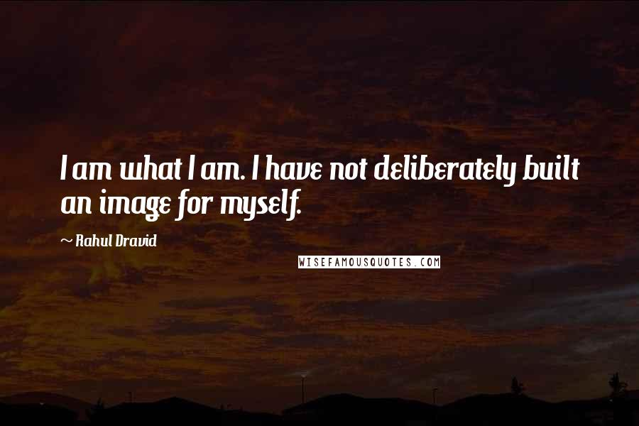 Rahul Dravid quotes: I am what I am. I have not deliberately built an image for myself.