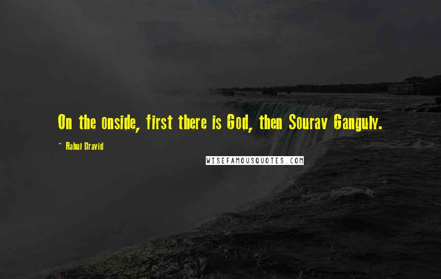 Rahul Dravid quotes: On the onside, first there is God, then Sourav Ganguly.