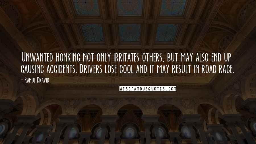 Rahul Dravid quotes: Unwanted honking not only irritates others, but may also end up causing accidents. Drivers lose cool and it may result in road rage.