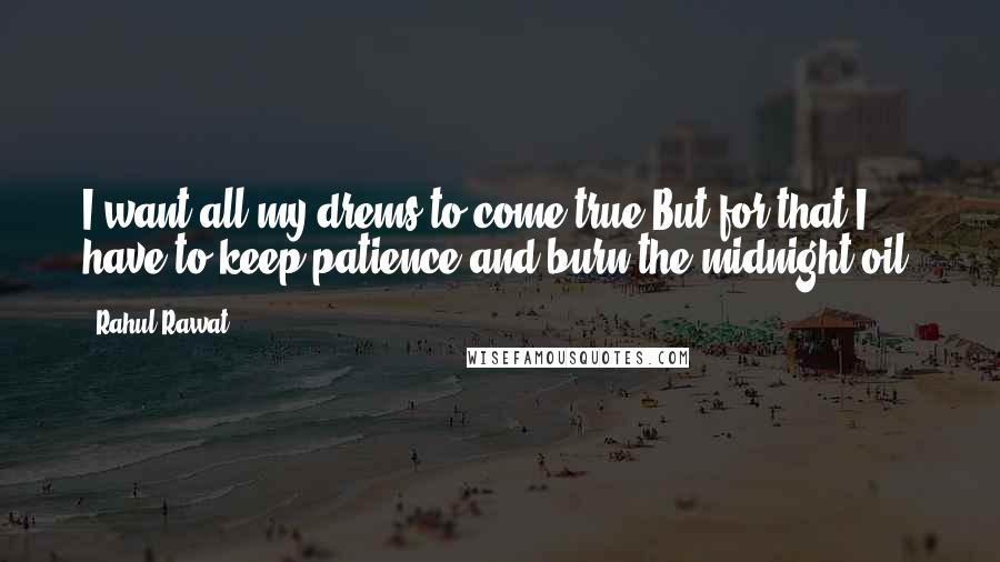 Rahul Rawat quotes: I want all my drems to come true,But for that I have to keep patience and burn the midnight oil.