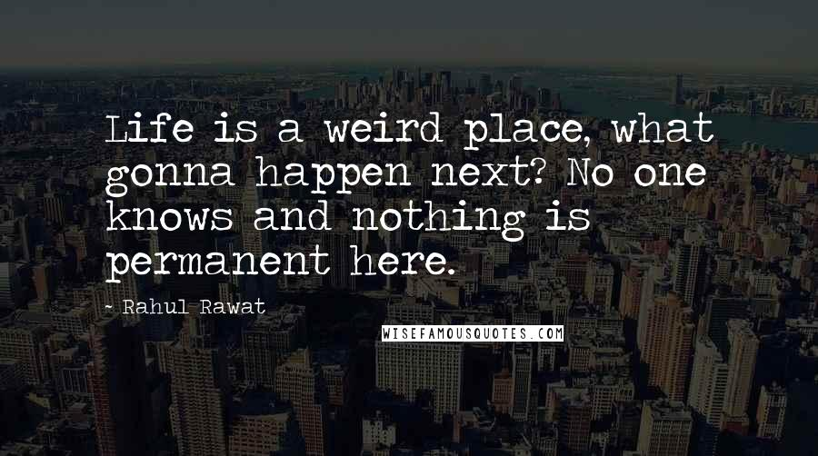 Rahul Rawat quotes: Life is a weird place, what gonna happen next? No one knows and nothing is permanent here.