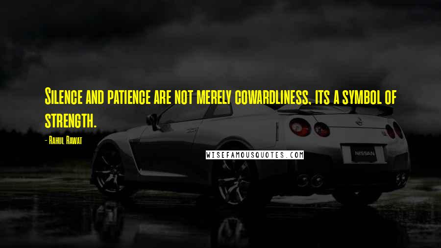 Rahul Rawat quotes: Silence and patience are not merely cowardliness, its a symbol of strength.