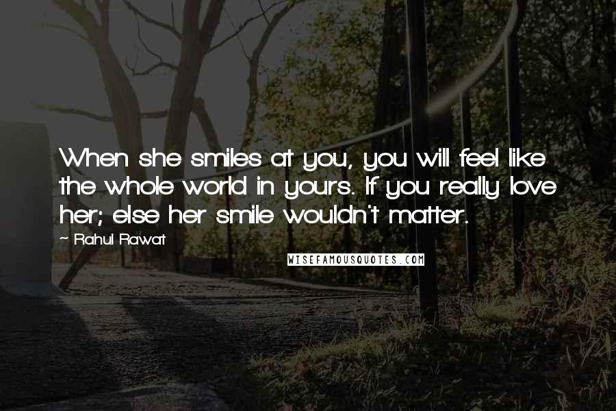 Rahul Rawat quotes: When she smiles at you, you will feel like the whole world in yours. If you really love her; else her smile wouldn't matter.