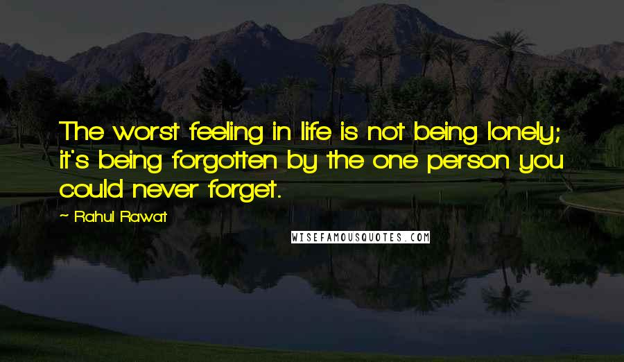 Rahul Rawat quotes: The worst feeling in life is not being lonely; it's being forgotten by the one person you could never forget.