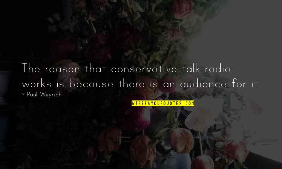 Raiders Of The Lost Ark German Quotes By Paul Weyrich: The reason that conservative talk radio works is