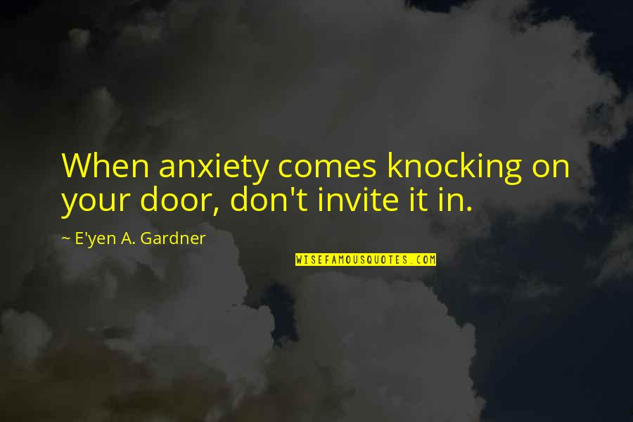 Railings Quotes By E'yen A. Gardner: When anxiety comes knocking on your door, don't