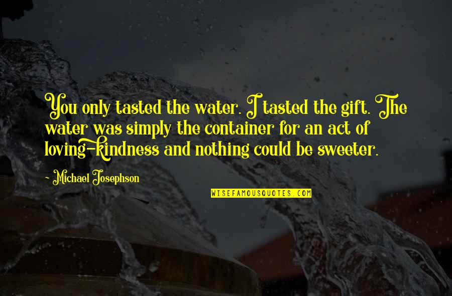 Railings Quotes By Michael Josephson: You only tasted the water. I tasted the
