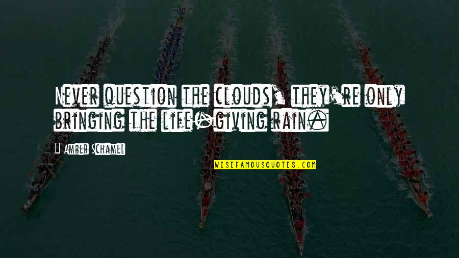 Rain Storms Quotes By Amber Schamel: Never question the clouds, they're only bringing the