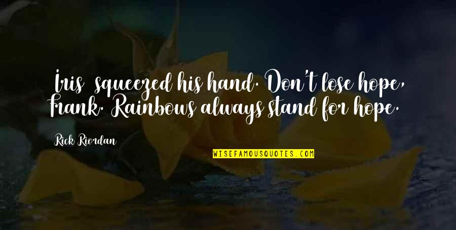 Rainbows And Hope Quotes By Rick Riordan: [Iris] squeezed his hand. Don't lose hope, Frank.