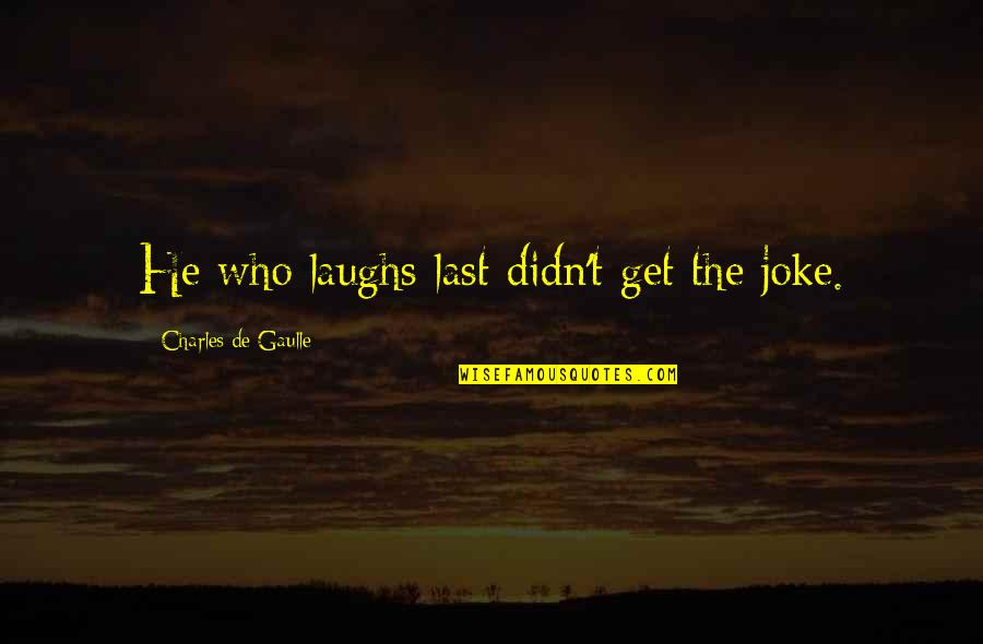 Rainy Days And Life Quotes By Charles De Gaulle: He who laughs last didn't get the joke.