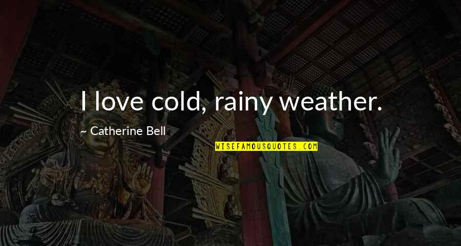 Rainy Weather Love Quotes By Catherine Bell: I love cold, rainy weather.