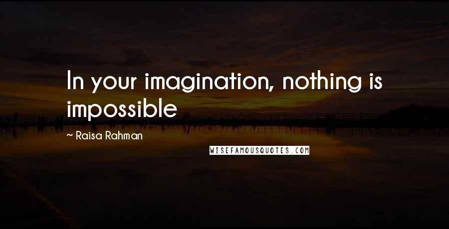 Raisa Rahman quotes: In your imagination, nothing is impossible