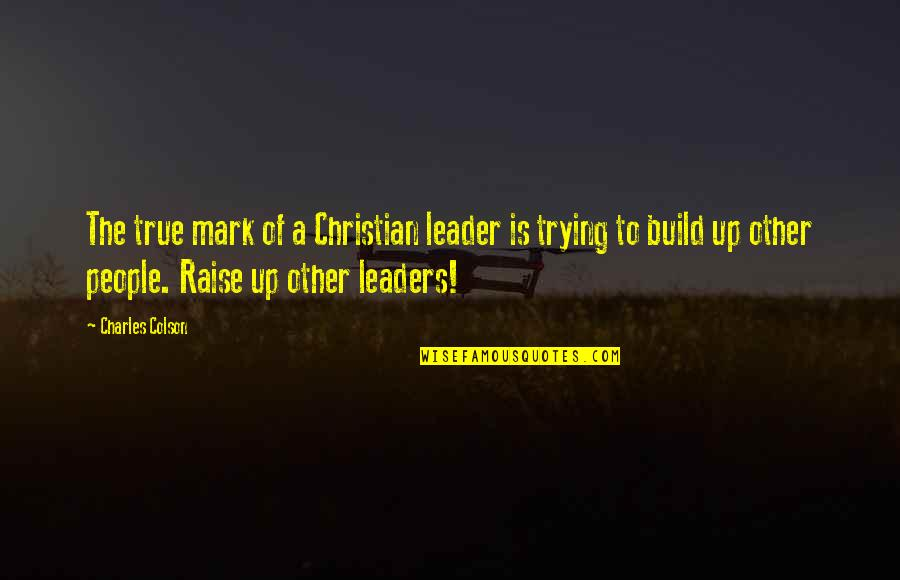 Raise Up Quotes By Charles Colson: The true mark of a Christian leader is