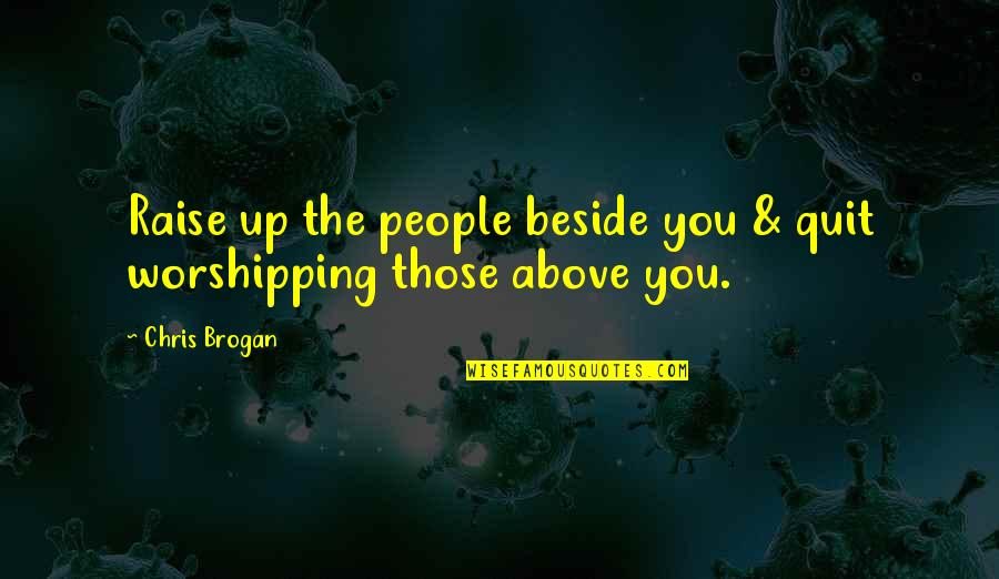 Raise Up Quotes By Chris Brogan: Raise up the people beside you & quit
