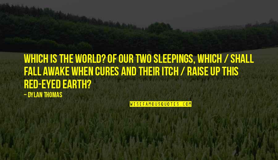 Raise Up Quotes By Dylan Thomas: Which is the world? Of our two sleepings,
