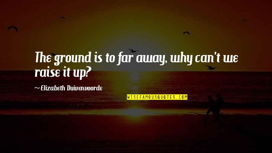 Raise Up Quotes By Elizabeth Duivenvoorde: The ground is to far away, why can't