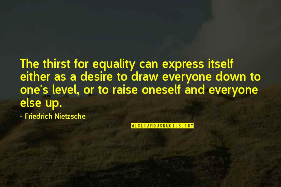 Raise Up Quotes By Friedrich Nietzsche: The thirst for equality can express itself either