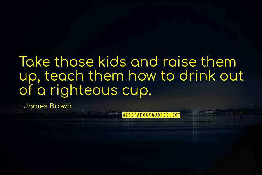 Raise Up Quotes By James Brown: Take those kids and raise them up, teach
