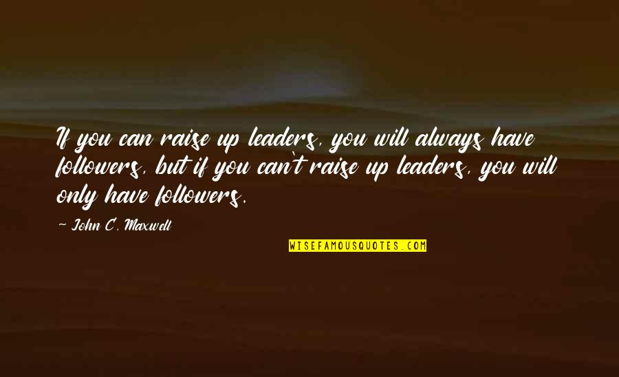 Raise Up Quotes By John C. Maxwell: If you can raise up leaders, you will