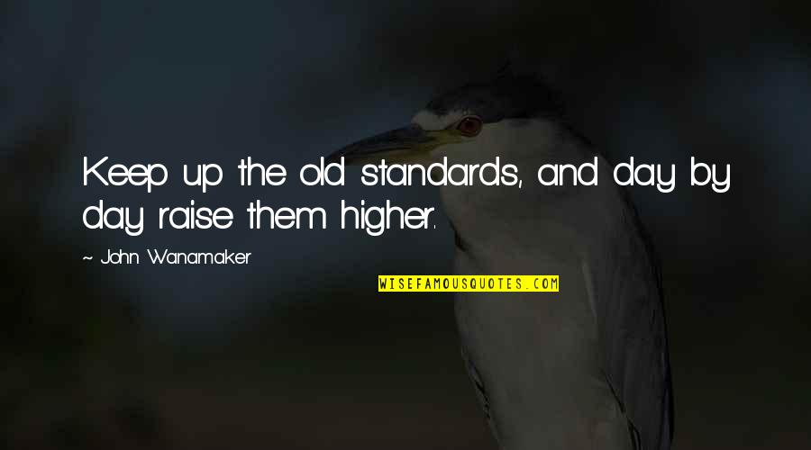 Raise Up Quotes By John Wanamaker: Keep up the old standards, and day by