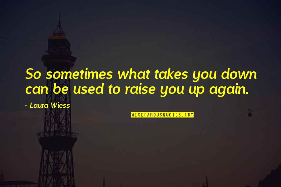 Raise Up Quotes By Laura Wiess: So sometimes what takes you down can be