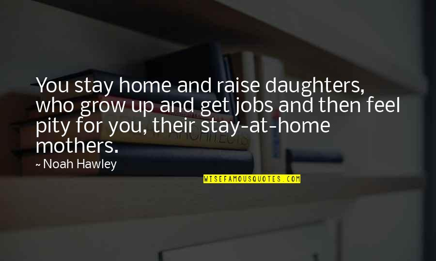 Raise Up Quotes By Noah Hawley: You stay home and raise daughters, who grow