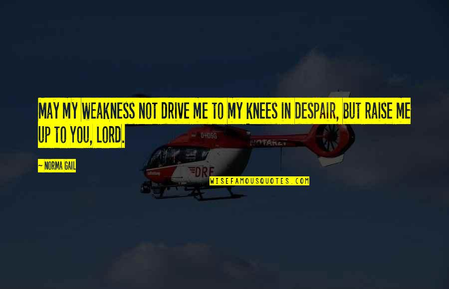 Raise Up Quotes By Norma Gail: May my weakness not drive me to my