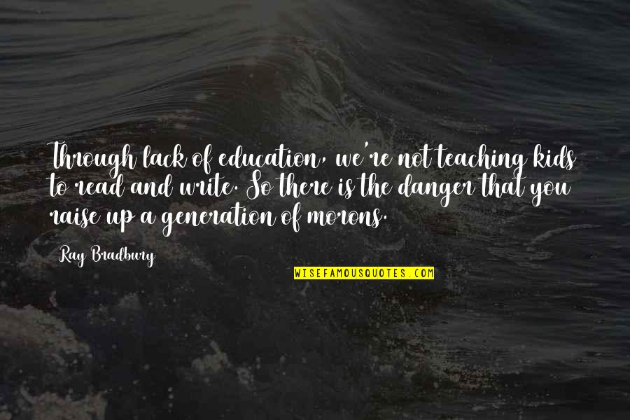 Raise Up Quotes By Ray Bradbury: Through lack of education, we're not teaching kids