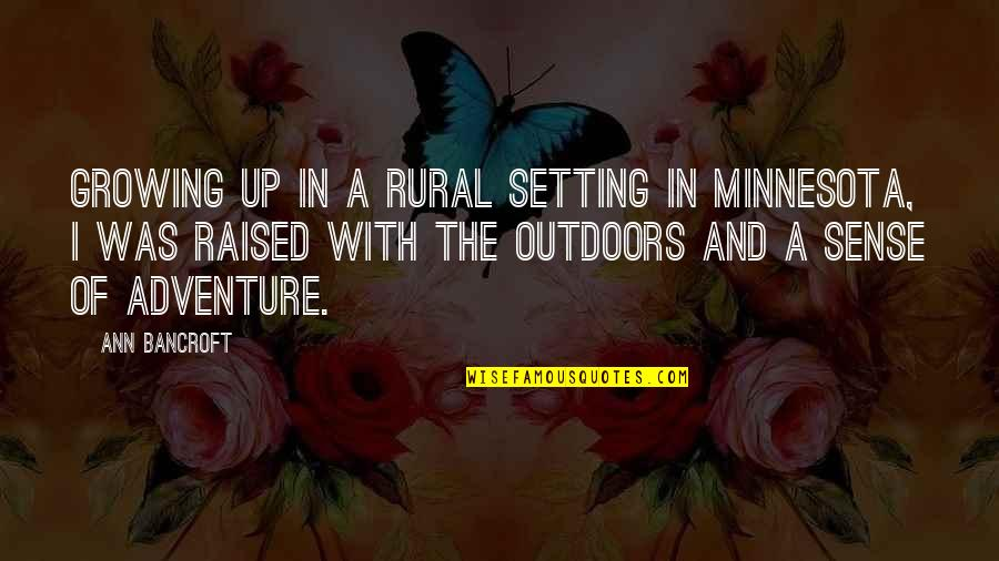 Raised Up Quotes By Ann Bancroft: Growing up in a rural setting in Minnesota,