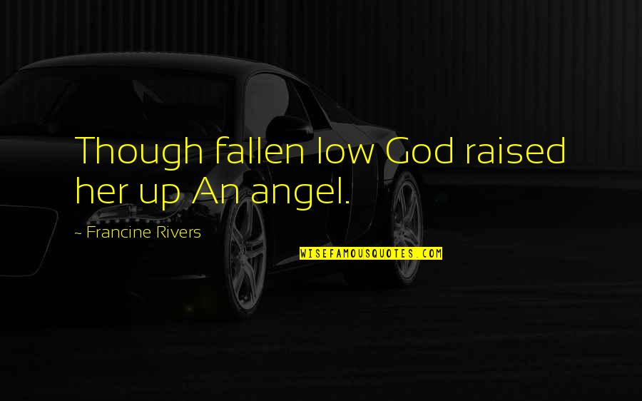 Raised Up Quotes By Francine Rivers: Though fallen low God raised her up An