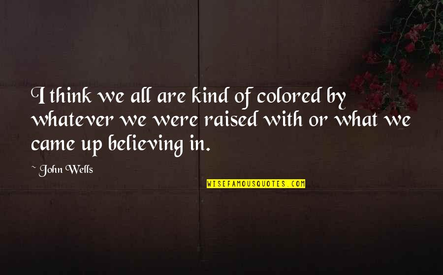 Raised Up Quotes By John Wells: I think we all are kind of colored