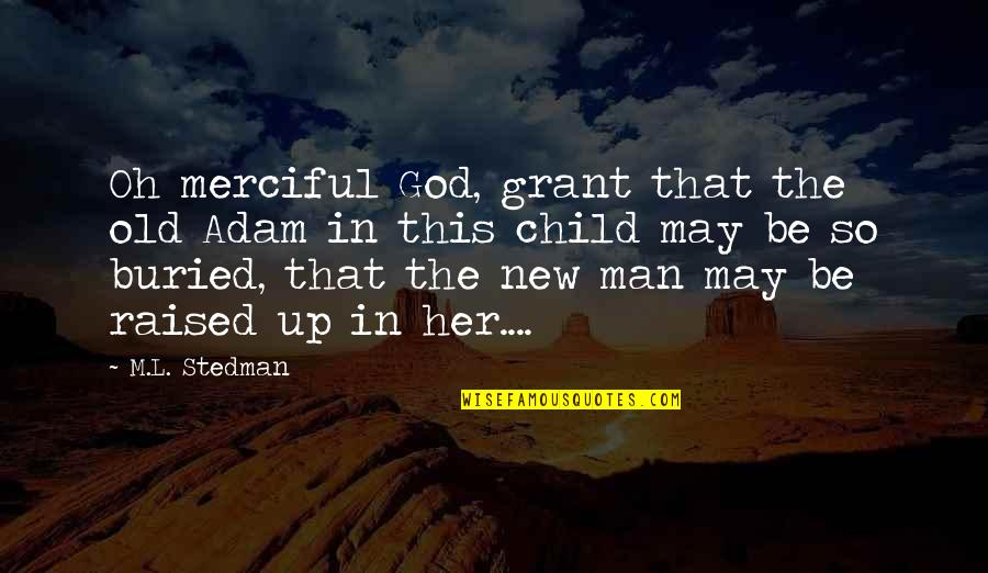 Raised Up Quotes By M.L. Stedman: Oh merciful God, grant that the old Adam