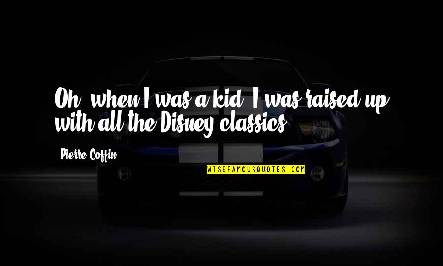 Raised Up Quotes By Pierre Coffin: Oh, when I was a kid, I was