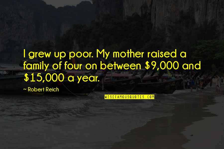 Raised Up Quotes By Robert Reich: I grew up poor. My mother raised a