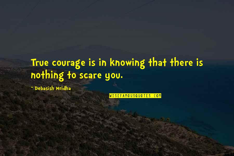 Raisin In The Sun God Quotes By Debasish Mridha: True courage is in knowing that there is