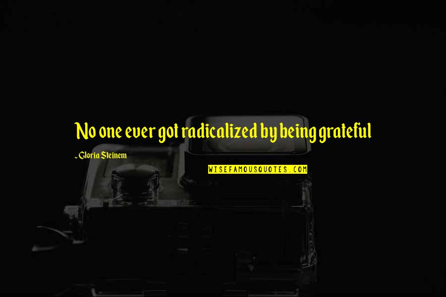 Raisin In The Sun God Quotes By Gloria Steinem: No one ever got radicalized by being grateful