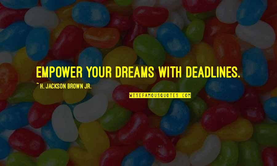 Raising Minimum Wage Quotes By H. Jackson Brown Jr.: Empower your dreams with deadlines.
