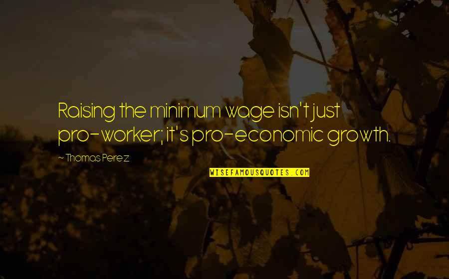 Raising Minimum Wage Quotes By Thomas Perez: Raising the minimum wage isn't just pro-worker; it's